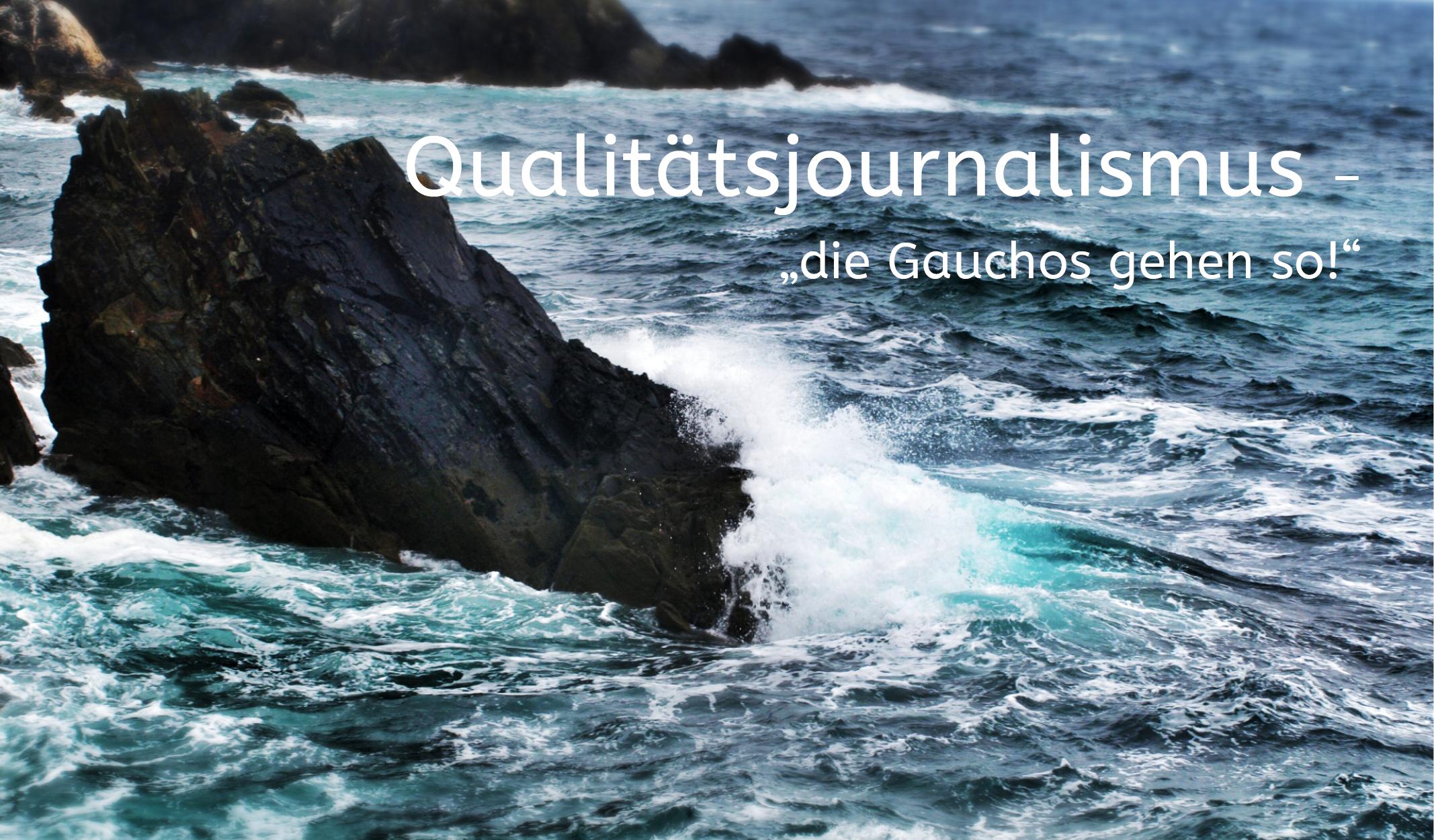 """Qualitätsjournalismus – """"…und die Gauchos gehen so!"""""""